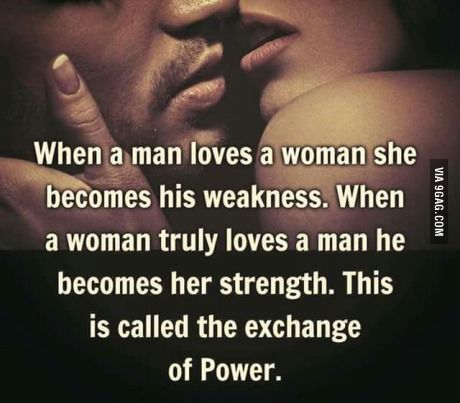 When a man loves a woman she becomes his weakness. When a woman truly lives a man he becomes her strength. This is called the exchange of Power.
