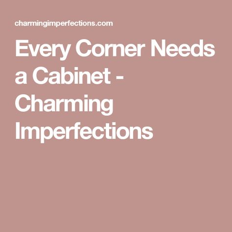 Every Corner Needs a Cabinet - Charming Imperfections