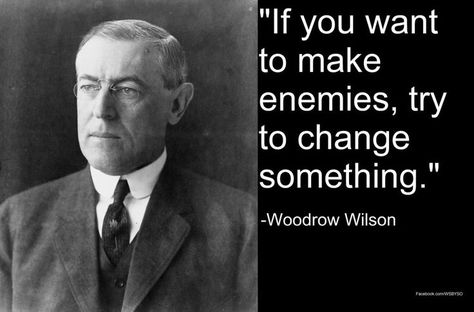 """If you want to make enemies, try to change something."" -Woodrow Wilson - More at: http://quotespictures.net/22832/if-you-want-to-make-enemies-try-to-change-something-woodrow-wilson"