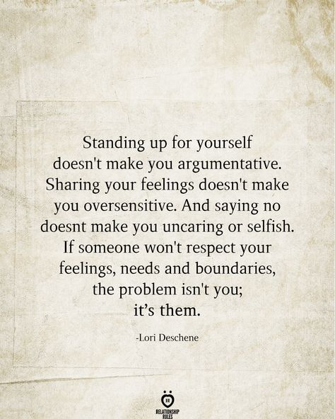 Standing up for yourself doesn't make you argumentative. Sharing your feelings doesn't make you oversensitive. And saying no doesn't make you uncaring or selfish. If someone won't respect your feelings, needs and boundaries, the problem isn't you; it's them.  -Lori Deschene