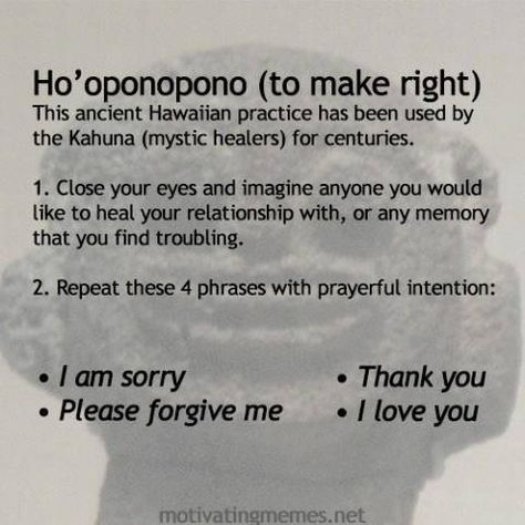 Ho'oponopono (to make right). This ancient Hawaiian practice has been used by the Kahuna (mystic healers) for centuries.  Image a person or event you would like to clear or doesn't feel right or one that you generally just remember. Repeat the phrases in any way you wish as many time as you wish. IT WORKS: I am sorry, please forgive me, I Love You, Thank You (for listening, for giving me once more chance to clear this energy, etc.)