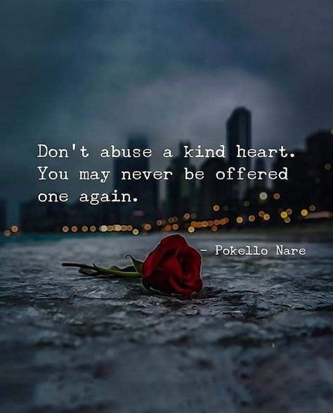 Don't abuse a kind heart. You may never be offered one again.