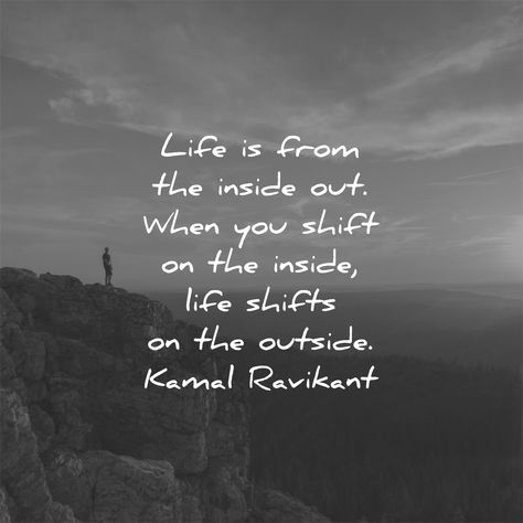 Life is from the inside out. When you shift on the inside, life shifts on the outside. Kamal Ravikant