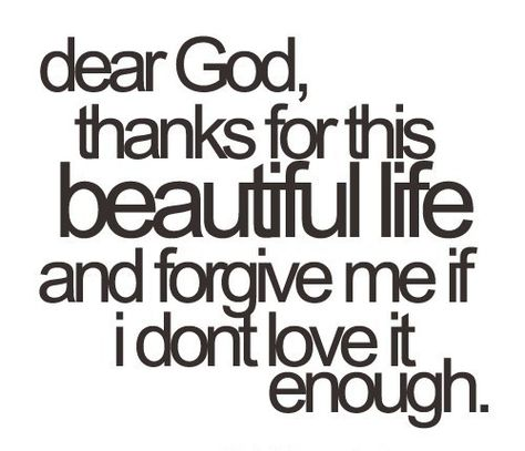 Dear God, thank you for this beautiful life & forgive me if I don't love it enough