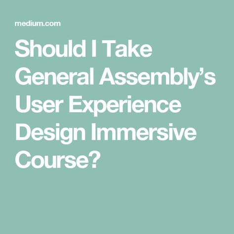 Should I Take General Assembly S User Experience Design Immersive Course With Images Experience Design User Experience Design User Experience