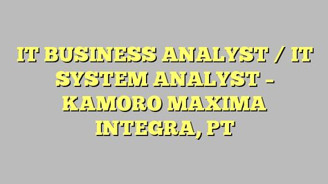 IT BUSINESS ANALYST \/ IT SYSTEM ANALYST - KAMORO MAXIMA INTEGRA - System Analyst Job Description