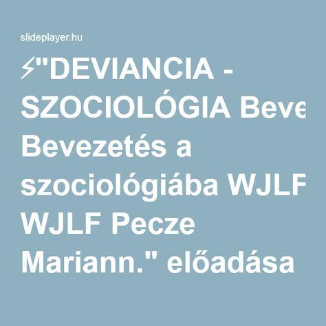 """⚡""""DEVIANCIA - SZOCIOLÓGIA Bevezetés a szociológiába WJLF Pecze Mariann."""" előadása"""