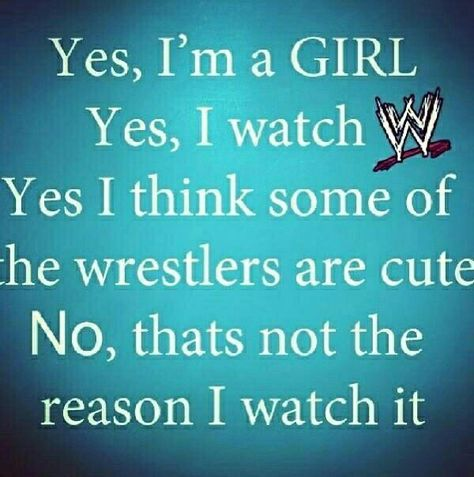 Yes, I'm a girl. Yes, I watch wrestling...