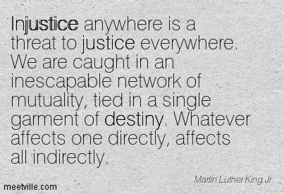 injustice anywhere is a threat to justice everywhere we are  injustice anywhere is a threat to justice everywhere we are caught in an inescapable network of mutuality tied in a single garment of destiny