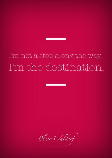 I'm not a stop along the way, I'm the destination - Blair Waldorf