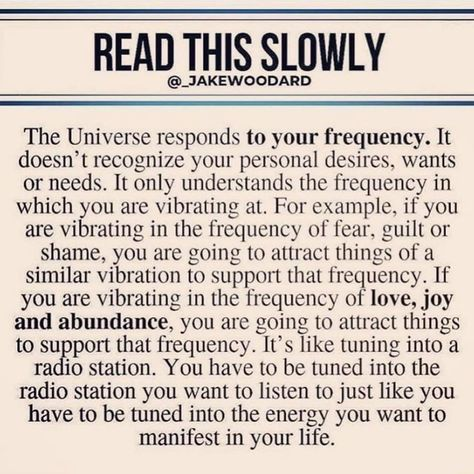 READ THIS SLDWLY @_JAKEWOODARD The Universe responds to your frequency. It doesn't recognize your personal desires, wants or needs. It only understands the frequency in which you are vibrating at. For example, if you are vibrating in the frequency of fear. guilt or shame, you are going to attract things of a similar vibration to support that frequency. If you are vibrating in the frequency of love, joy and abundance, you are going to attract things to su port that frequency. It's like tuning int