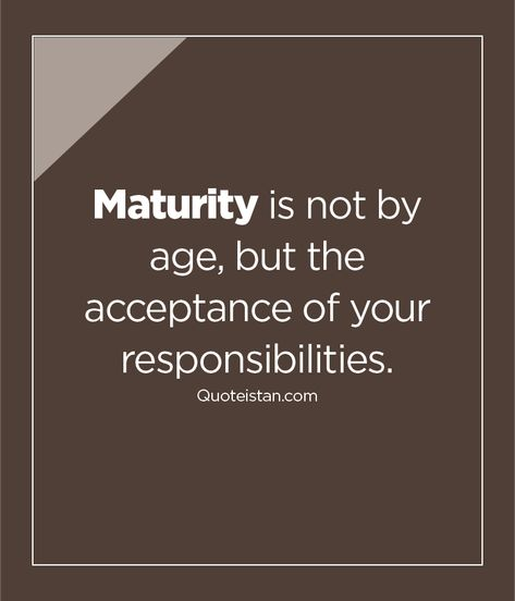 Maturity Is Not By Age But The Acceptance Of Your Responsibilities Maturity Quotes Responsibility Quotes Adulting Quotes