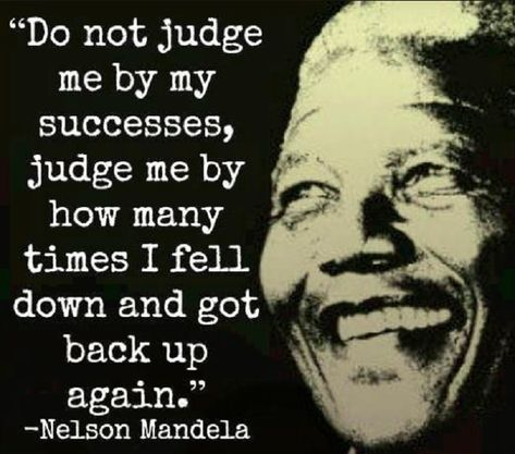 """Don't judge me for how many times i fail but for how many times i get back up."" Nelson Mandela."