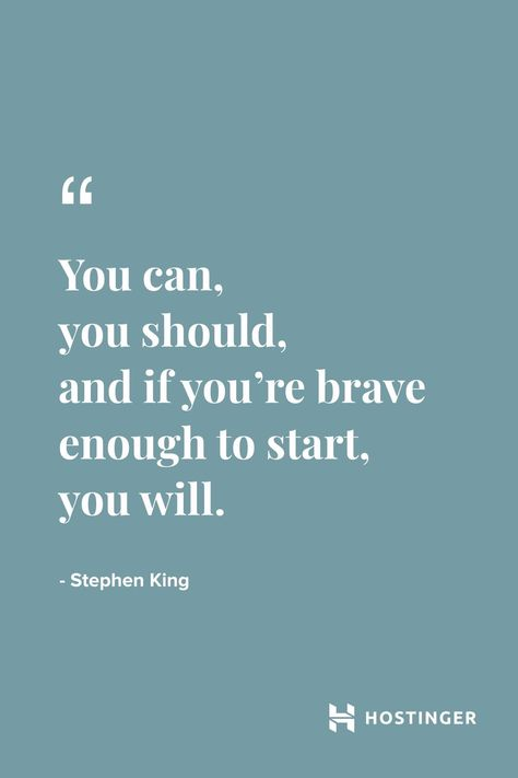 """""""You can,  you should,  and if you're brave enough to start,  you will.'' - Stephen King 