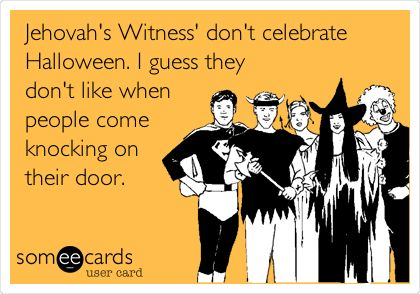 Jehovah's Witness' don't celebrate Halloween. I guess they don't ...