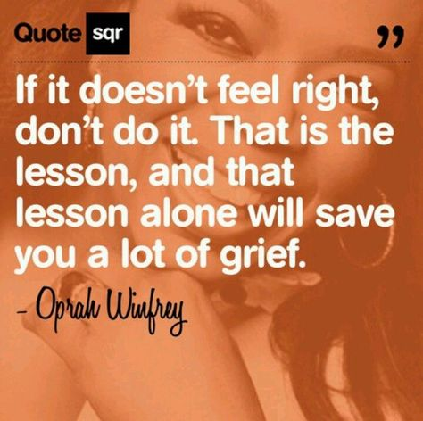 """""""If it doesn't feel right, don't do it. That is the lesson, and that lesson alone will save you a lot of grief."""" Oprah Winfrey"""