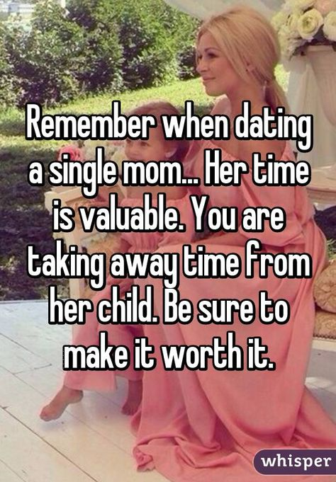 Remember when dating a single mom... Her time is valuable. You are taking away time from her child. Be sure to make it worth it.