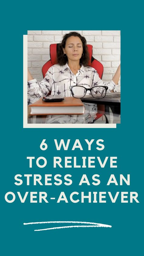 6 Ways to Relieve Stress as an Over-Achiever