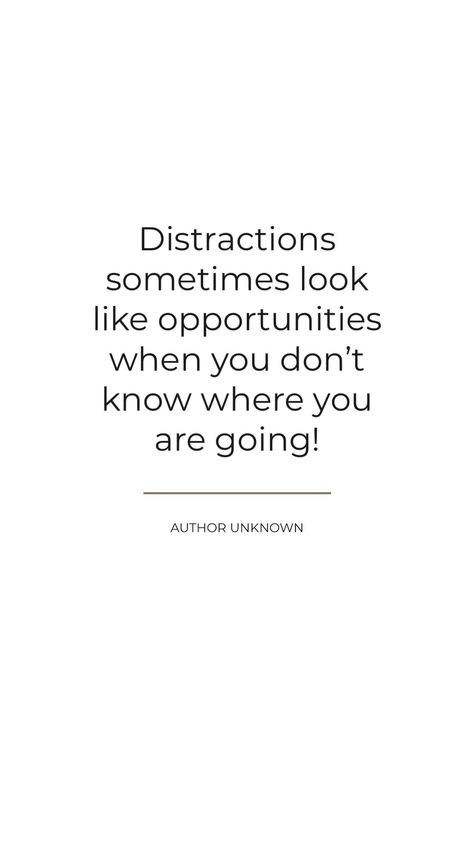 Author Unknown: Distractions sometimes look like opportunities when you don't know where you are going.