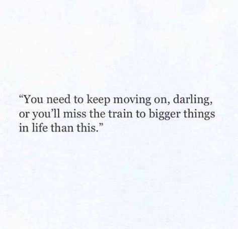 """""""You need to keep moving on, darling, or you'll miss the train to bigger things in life than this."""""""