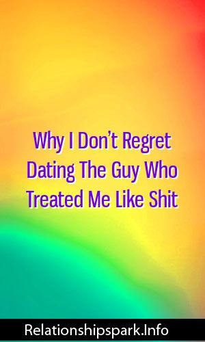 Why I Don't Regret Dating The Guy Who Treated Me Like Shit