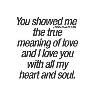 You showed me the true meaning of love and I love you with all my heart and soul