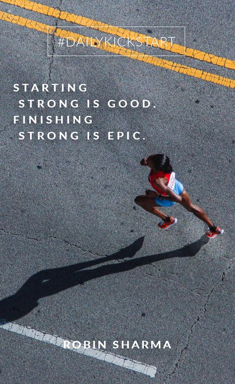 Your #DailyKickstart: Starting strong is good. Finishing strong is epic.