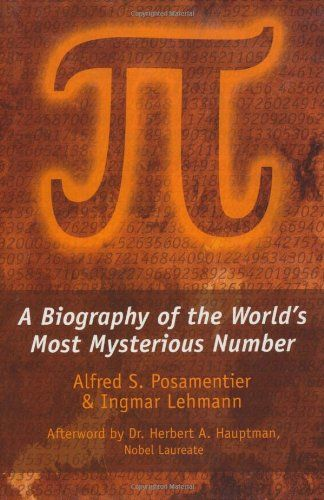 [Pi] : a biography of the world's most mysterious number / Alfred S. Posamentier & Ingmar Lehmann ; afterword by Herbert A. Hauptman.