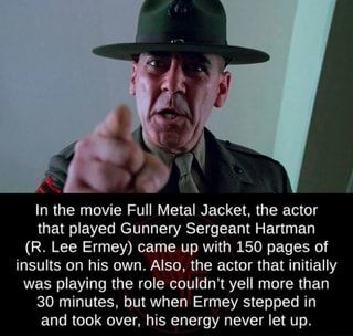In The Movie Full Metal Jacket The Actor That Played Gunnery Sergeant Hartman R Lee Ermey Came Up With 150 Pages Of Insults On His Own Also The Actor That In 2020