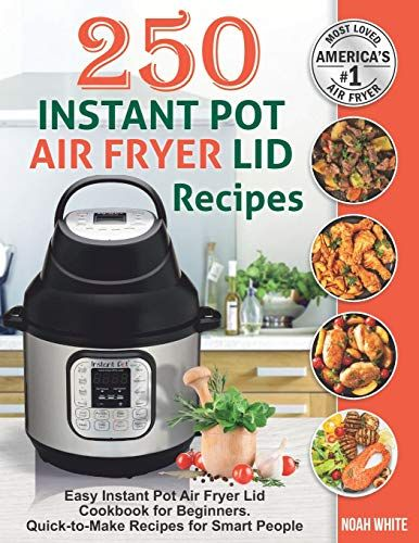 Epub Free 250 Instant Pot Air Fryer Lid Recipes Easy Instant Pot Air Fryer Lid Cookbook For Beginners Quicktoma Cookbooks For Beginners Food To Make Easy Meals