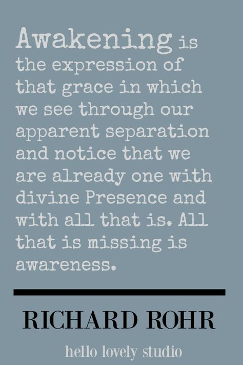 Richard Rohr quote about awakening. Awakening is the expression of that grace in which we see through our apparent separation and notice that we are already one with divine presence and with all that is. All that is missing is awareness. #richardrohr #spirituality #quote #faith #christianity #hellolovelystudio