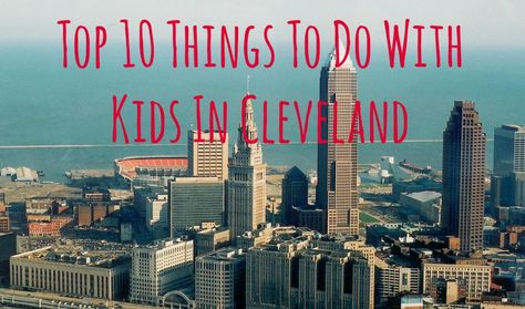 Top Things To Do With Kids In Cleveland Cleveland Ohio And Lakes - 10 things to see and do in cleveland