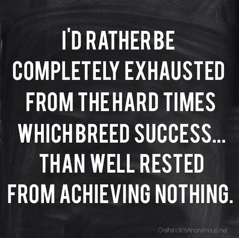 """Hard works pays off! """"I'd rather be completed exhausted from the hard times which breed success...than well rested from achieving nothing."""""""