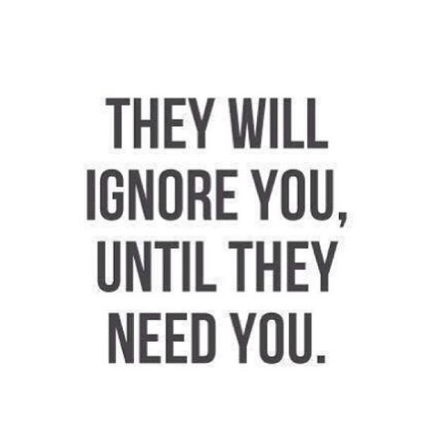 They will ignore you until they need you... yeah i have a friend that would barely talk to me until she needed me... and i was oblivious for awhile but now that ive realized what she was doing I'm not going to let her take advantage of me anymore.