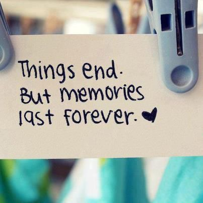 Things end but memories last forever.