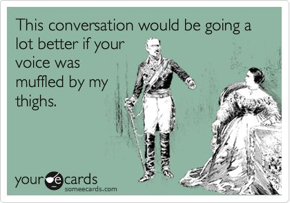 This conversation would be going a lot better if your voice was muffled by my thighs. | Flirting Ecard | someecards.com