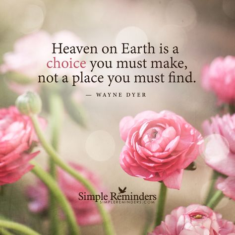 Heaven on Earth is a choice . . . by Wayne Dyer - Simple Reminders for Daily Inspiration