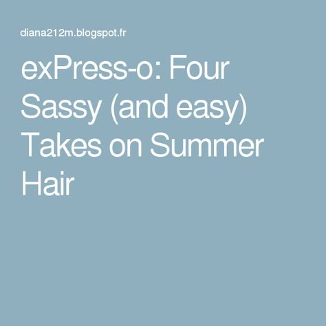 exPress-o: Four Sassy (and easy) Takes on Summer Hair