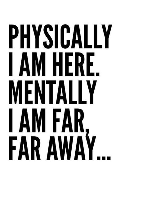 """50+ Never Give Up Quotes About Life And Happiness Precocious Spartan Physically I am here. Mentally I am far, far away…"""""""
