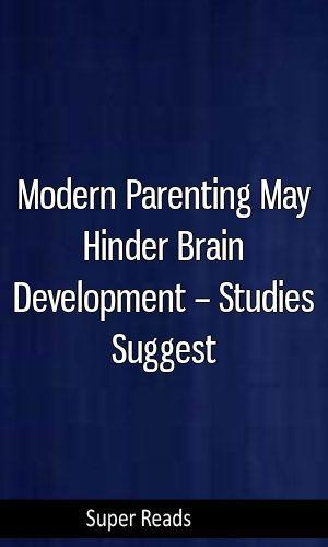 Modern Parenting May Hinder Brain >> Modern Parenting May Hinder Brain Development Studies Suggest