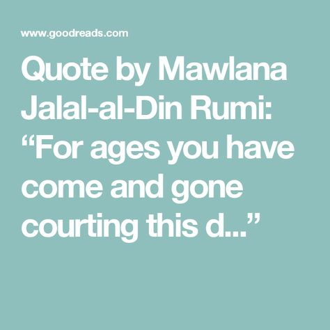 Quote By Mawlana Jalal Al Din Rumi For Ages You Have Come