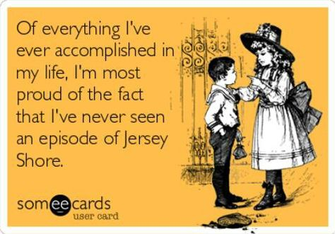 Of everything I have accomplished in my life, I'm most proud of the fact that I've never seen an episode of Jersey shore.