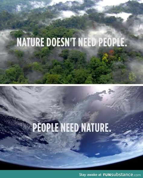 """Nature doesn't need people. People need nature."" Actually, nature would be better off without people right now."