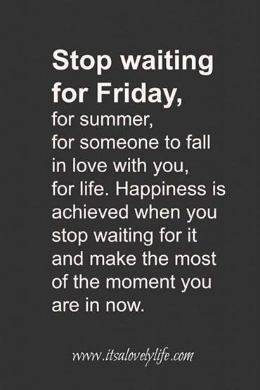 Make the most of the moment you are in now. Stop waiting.