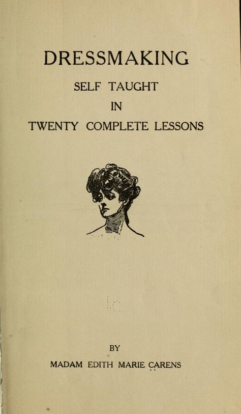Dressmaking self taught in twenty complete lessons Madam Edith Marie Carens - 1911 Vintage Sewing Basics, Sewing Hacks, Sewing Tutorials, Sewing Crafts, Sewing Projects, Sewing Tips, Dress Tutorials, Vintage Sewing Patterns, Clothing Patterns