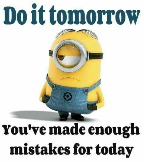 Do It Tomorrow You Ve Made Enough Mistakes For Today Minion Minions Funny Minion Jokes Funny Minion Quotes
