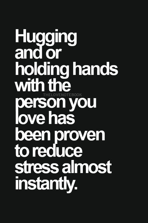 Hugging and or holding hands with the person you love has been proven to reduce stress almost instantly!