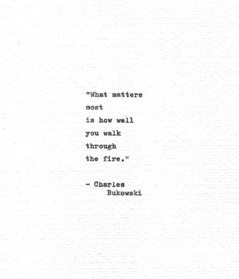 What matters most is how well you walk through the fire. These thought provoking and inspiring words are quoted from the poem How is your heart? by the prolific writer Charles Bukowski. His work was often concerned with the darker realism of American life and the depths of the human experience
