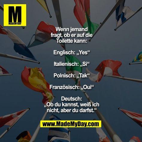 """Wenn jemand fragt, ob er auf die Toilette kann:  Englisch: """"Yes""""  Italienisch: """"Si""""  Polnisch: """"Tak""""  Französisch: """"Oui""""  Deutsch: """"Ob du kannst, weiß ich nicht, aber du darfst."""""""