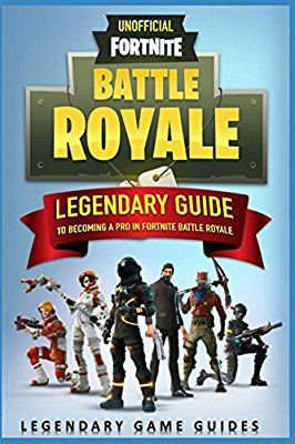 Fortnite The Legendary Guide To Becoming A Pro In Fortnite Battle Royale Legendary Game Guides 9781980628408 Amazon Com Books
